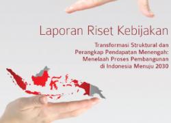 Laporan Riset Kebijakan: Transformasi Struktural dan Perangkap Pendapatan Menengah: Menelaah Proses Pembangunan di Indonesia Menuju 2030